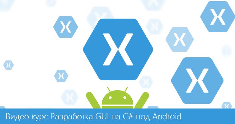 Новый видеокурс по разработке пользовательского интерфейса (GUI) на C# под Android (Xamarin)