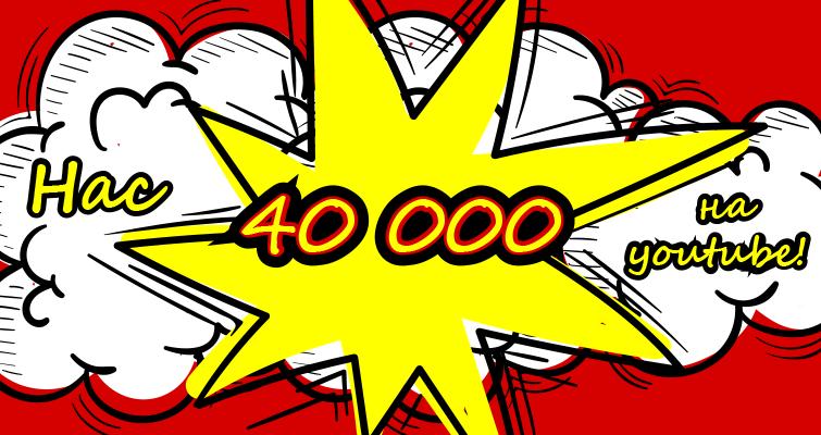 Нас 40 000 на YouTube.