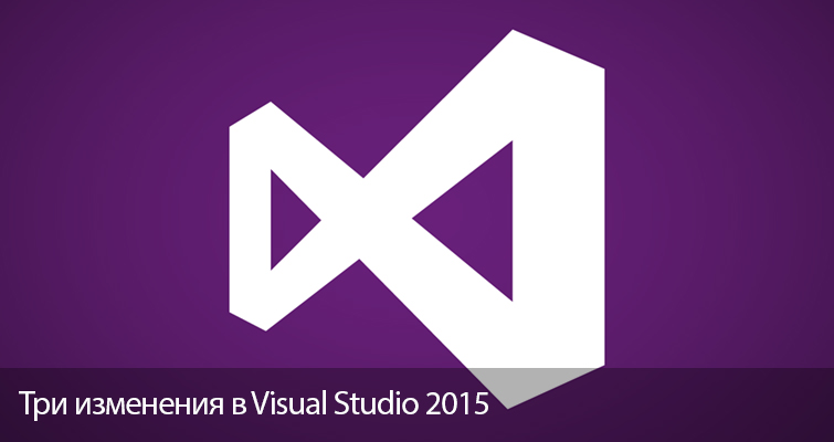 Три изменения в Visual Studio 2015, делающие разработку проще
